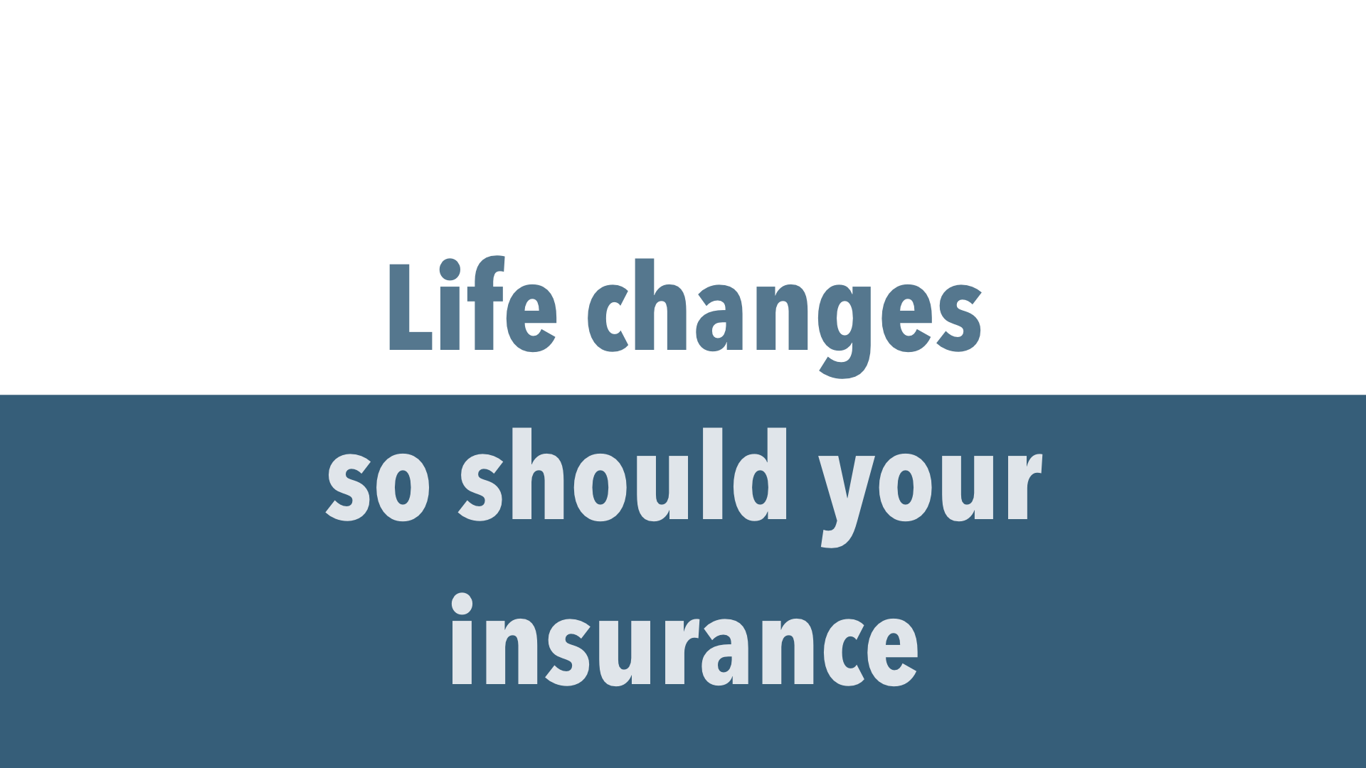 Life changes, so should your insurance