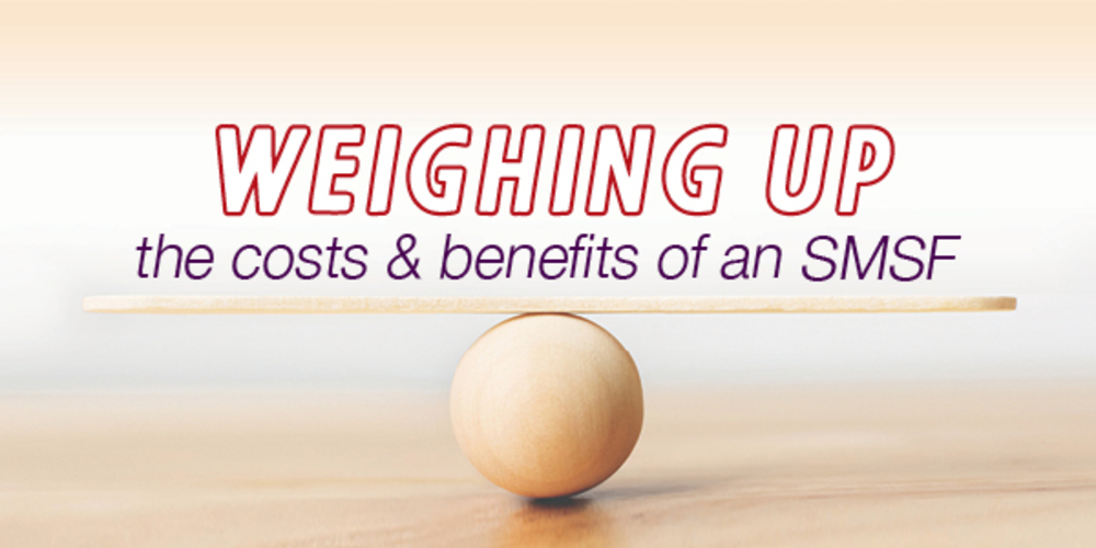 Weighing up costs and benefits of a SMSF